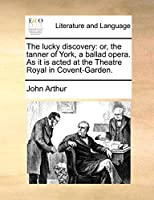 The Lucky Discovery: Or, the Tanner of York, a Ballad Opera. as It Is Acted at the Theatre Royal in Covent-Garden.