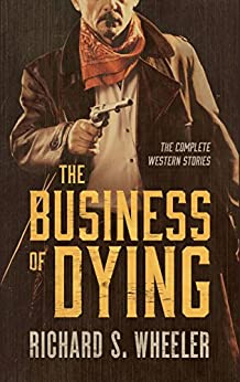 The Business of Dying: The Complete Western Stories by [Wheeler, Richard S.]