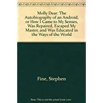 Molly Dear: The Autobiography of an Android, or How I Came to My Senses, Was Repaired, Escaped My Master, and Was Educated in the Ways of the World