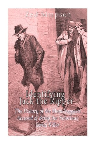 Download Identifying Jack the Ripper: The History of the Main Suspects Accused of Being the Notorious Serial Killer 1533089701