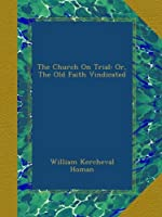 The Church On Trial: Or, The Old Faith Vindicated