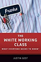 The White Working Class: What Everyone Needs to Know
