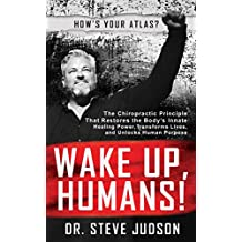 Wake Up, Humans!: The Chiropractic Principle That Restores the Body's Innate Healing Power, Transforms Lives, and Unlocks Human Purpose