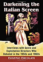 Darkening the Italian Screen: Interviews With Genre and Exploitation Directors Who Debuted in the 1950s and 1960s