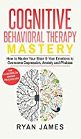 Cognitive Behavioral Therapy: Mastery- How to Master Your Brain & Your Emotions to Overcome Depression, Anxiety and Phobias (Cognitive Behavioral Therapy Series) (Volume 2)