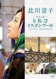北川景子 悠久の都 トルコ イスタンブール2人の皇后 愛の軌跡を辿る [DVD]
