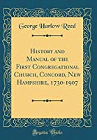 History and Manual of the First Congregational Church, Concord, New Hampshire, 1730-1907 (Classic Reprint)