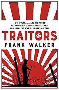 Traitors: How Australia and its Allies betrayed our ANZACs and let Nazi and Japanese war criminals go free by [Walker, Frank]