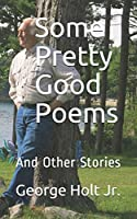 Some Pretty Good Poems: And Other Stories