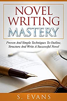 Writing : Novel Writing Mastery, Proven And Simple Techniques To Outline-, Structure- And Write A Successful Novel ! -  novel writing, writing fiction, writing skills - by [Evans, S.]