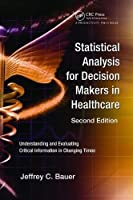 Statistical Analysis for Decision Makers in Healthcare, Second Edition: Understanding and Evaluating Critical Information in Changing Times