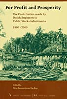 For Profit and Prosperity: The Contribution Made by Dutch Engineers to Public Works in Indonesia, 1800-2000
