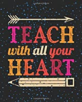 Teach With All Your Heart: Teacher Appreciation Notebook Or Journal