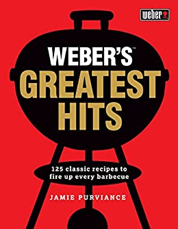 Weber's Greatest Hits: 125 recipes for every barbecue and everyone by [Purviance, Jamie]