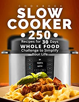 Slow Cooker Cookbook: 250 Recipes for 30 Days Whole Food Challenge to Simplify Your Life by [Getty, Marta]