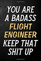 You Are A Badass Flight Engineer Keep That Shit Up: Flight Engineer Journal / Notebook / Appreciation Gift / Alternative To a Card For Flight Engineers ( 6 x 9 -120 Blank Lined Pages )