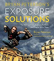 Bryan Peterson's Exposure Solutions: The Most Common Photography Problems and How to Solve Them by Bryan Peterson(2013-04-02)