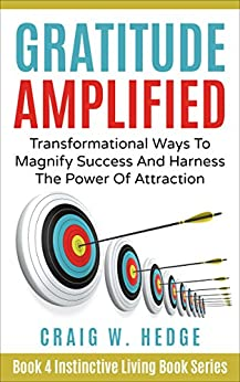Gratitude Amplified: Transformational Ways To Magnify Success And Harness The Power Of Attraction (Instinctive Living Self Development Book 4) by [Hedge, Craig W.]