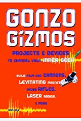 Gonzo Gizmos: Projects & Devices to Channel Your Inner Geek Kindle Edition