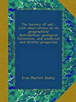The history of salt : with observations on its geographical distribution, geological formation, and medicinal and dietetic properties