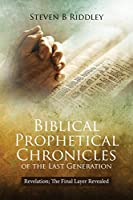 Biblical Prophetical Chronicles of the Last Generation: Revelation; The Final Layer Revealed