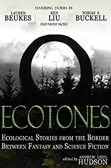 Ecotones: Ecological Stories from the Border Between Fantasy and Science Fiction by [Liu, Ken, Beukes, Lauren, Buckell, Tobias S., Hughes, Matthew, Palmer, Stephen, Ljubuncic, Igor, Espinosa, Victor, Ausema, Daniel, Schwarz, Rebecca]