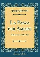 La Pazza Per Amore: Melodramma in Due Atti (Classic Reprint)