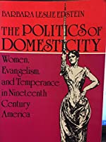 The Politics of Domesticity: Women, Evangelism and Temperance in Nineteenth Century America