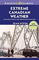 Extreme Canadian Weather: Freakish Storms And Unexpected Disasters (Amazing Stories)