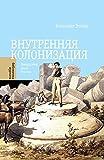 Внутренняя колонизация. Имперский опыт России (Библиотека журнала ?Неприкосновенный запас?)
