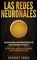 Las redes neuronales: Una guía esencial para principiantes de las redes neuronales artificiales y su papel en el aprendizaje automático y la inteligencia artificial (Spanish Edition)