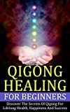 Qigong: Healing For Beginners - Discover The Secrets Of Qigong For Lifelong Health, Happiness And Success (Healing Treatments, Chinese Healing, Energy Healing) (English Edition)