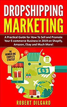 Dropshipping Marketing: A Practical Guide for How To Sell and Promote Your E-commerce Business in 2019 on Shopify, Amazon, Ebay and Much More! by [Dilgard, Robert]