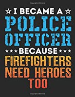 I Became A Police Officer Because Firefighters Need Heroes Too: Police Officer Notebook For Men And Women, Cop Gift, Blank Paperback Journal To Write In, 150 pages, college ruled
