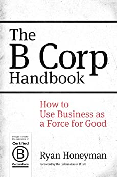 The B Corp Handbook: How to Use Business as a Force for Good by [Honeyman, Ryan]