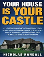 Your House Is Your Castle: 31 Lessons on How to Transform Your House into an Impenetrable Fortress to Keep Your Family and Property Safe from Attackers During Disaster