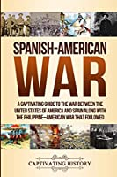 Spanish-American War: A Captivating Guide to the War Between the United States of America and Spain along with The Philippine–American War that Followed