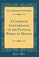 A Complete Concordance to the Poetical Works of Milton (Classic Reprint)