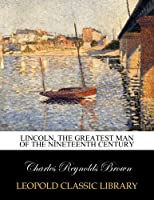 Lincoln, the greatest man of the nineteenth century