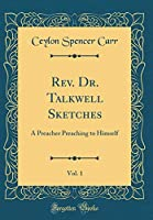 Rev. Dr. Talkwell Sketches, Vol. 1: A Preacher Preaching to Himself (Classic Reprint)