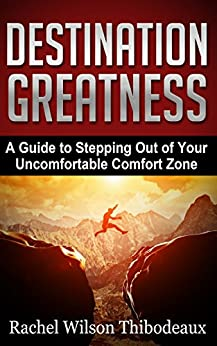 Destination Greatness: A Guide to Stepping Out of Your Uncomfortable Comfort Zone by [Thibodeaux, Rachel Wilson]