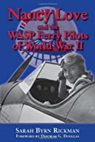 Nancy Love And The WASP Ferry Pilots Of World War II (North Texas Military Biography and Memoir)