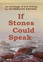 If Stones Could Speak: An Anthology of New Writing by Nethergate Writers