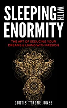 Sleeping With Enormity: The Art Of Seducing Your Dreams & Living With Passion by [Jones, Curtis Tyrone]