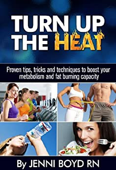 Turn Up The Heat - Speed Up Your Metabolism, Get Healthy, Burn More Fat, Lose Weight, Have More Energy and More!: Proven tips, tricks and techniques to ... Metabolism Boosting and Fat Burning) by [Boyd  RN, Jenni L]