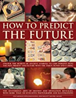 How to Predict the Future: Unlock the Secrets of Ancient Symbols to Gain Insights into the Past, Present and Future With the Tarot, Runes and I Ching