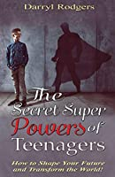 The Secret Superpowers of Teenagers: How to Shape Your Future and Transform the World!