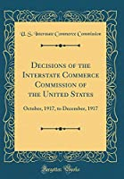 Decisions of the Interstate Commerce Commission of the United States: October, 1917, to December, 1917 (Classic Reprint)