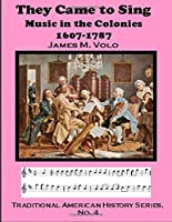 They Came To Sing, Music in the Colonies: 1607-1787 (Traditional American History Series)