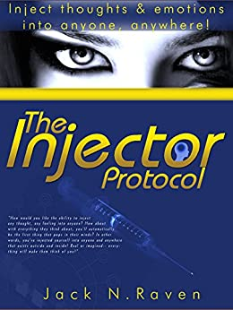 [Raven, Jack N.]のThe Injector Protocol: Inject Thoughts and Emotion Into Anyone, Anywhere! (English Edition)